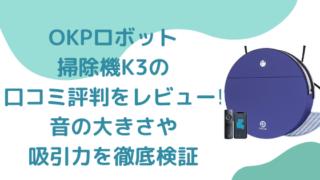 OKPロボット掃除機K3の口コミ評判をレビュー!音の大きさや吸引力を徹底検証