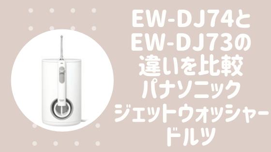 EW-DJ74とEW-DJ73の違いを比較(パナソニックジェットウォッシャードルツ)
