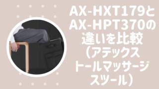 AX-HXT179とAX-HPT370の違いを比較(アテックストールマッサージスツール最新)